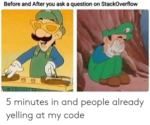 before and after: Before and After you ask a question on StackOverflow 5 minutes in and people already yelling at my code