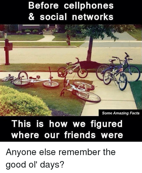 the good ol days: Before cellphones  & social networks  Some Amazing Facts  This is how we figured  where our friends were Anyone else remember the good ol' days?