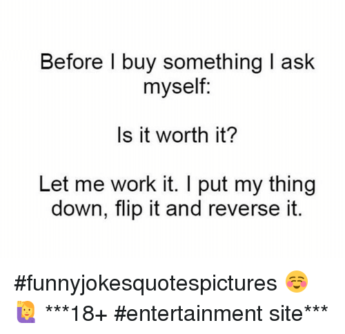 Dank, 🤖, and Sites: Before I buy something l ask  myself:  Is it worth it?  Let me work it. I put my thing  down, flip it and reverse it. #funnyjokesquotespictures  ☺🙋   ***18+ #entertainment site***