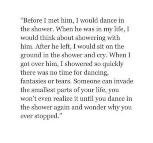 "Dancing, Life, and Shower: ""Before I met him, I would dance in  the shower. When he was in my life, I  would think about showering with  him. After he left, I would sit on the  ground in the shower and cry. When I  got over him, I showered so quickly  there was no time for dancing,  fantasies or tears. Someone can invade  the smallest parts of your life, you  won't even realize it until you dance in  the shower again and wonder why you  ever stopped."""