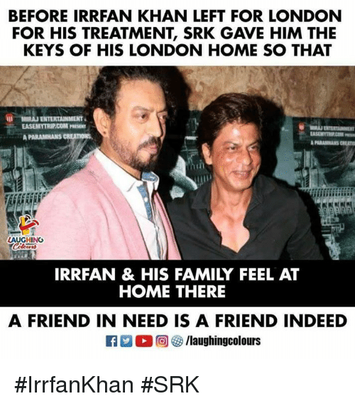 Family, Home, and Indeed: BEFORE IRRFAN KHAN LEFT FOR LONDON  FOR HIS TREATMENT, SRK GAVE HIM THE  KEYS OF HIS LONDON HOME SO THAT  AUGHING  IRRFAN & HIS FAMILY FEEL AT  HOME THERE  A FRIEND IN NEED IS A FRIEND INDEED #IrrfanKhan #SRK