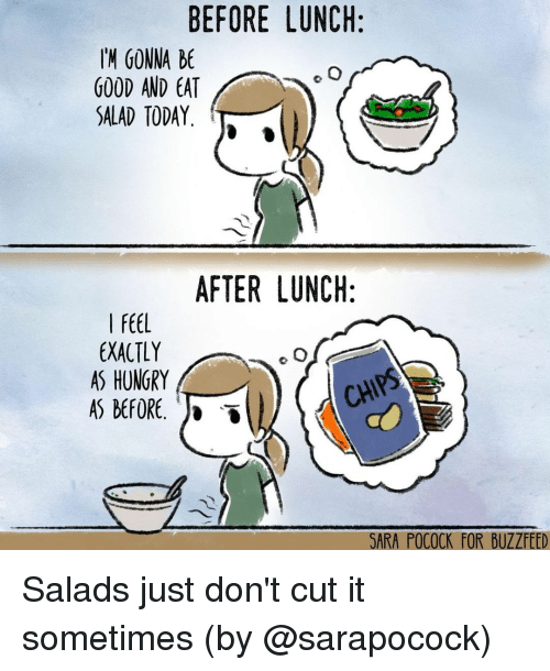 Hungry, Memes, and Buzzfeed: BEFORE LUNCH:  H GONNA BE  GOOD AND EA  SALAD TODAY.  AFTER LUNCH:  I FEEL  EXACTLY  AS HUNGRY  AS BEFORE. )  CH  SARA POCOCK FOR BUZZFEED Salads just don't cut it sometimes (by @sarapocock)