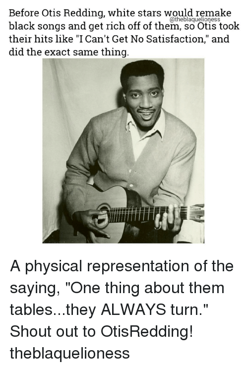 "physic: Before Otis Redding, white stars would remake  black songs and get rich off of them, so Otis took  their hits like ""I Can't Get No Satisfaction,"" and  did the exact same thing A physical representation of the saying, ""One thing about them tables...they ALWAYS turn."" Shout out to OtisRedding! theblaquelioness"