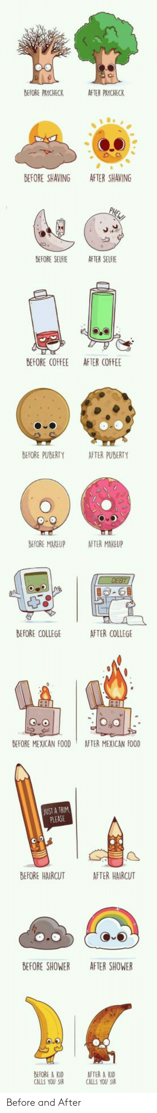 College, Food, and Haircut: BEFORE PAYCHECK  AFTER PAYCHECK  BEFORE SHAVING  AFTER SHAVING  BEFORE SELFIE  AFTER SELFIE  BEFORE COFFEE  AFTER COFFEE  BEFORE PUBERTY  AFTER PUBERTY  BEFORE MAKEUP AFTER MAKEUP  BEFORE COLLEGE  AFTER COLLEGE  BEFORE MEXICAN FOOD  AFTER MEXICAN FOOD  UST A TRIM  PLEASE  BEFORE HAIRCUT  AFTER HAIRCUT  BEFORE SHOWER  AFTER SHOWER  BEFORE A KID  CALLS YOU S  AFTER A KID  CALLS YOU SI Before and After