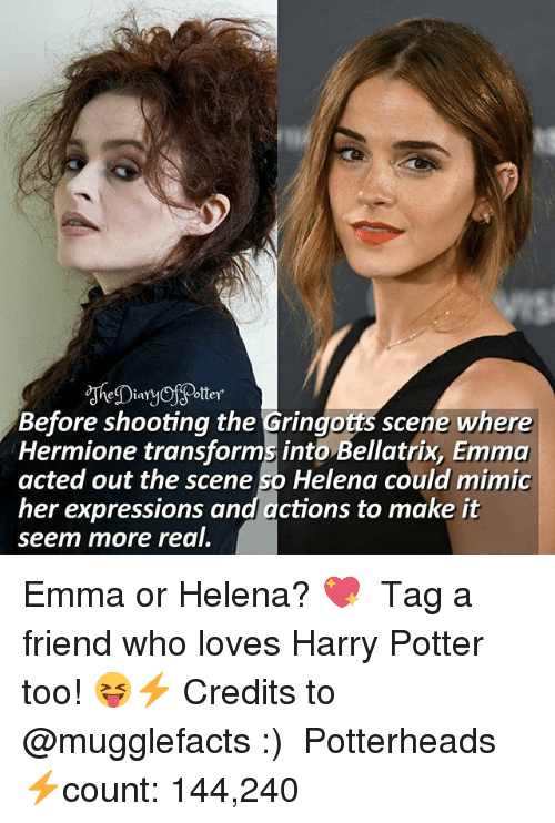 Harry Potter, Hermione, and Memes: Before shooting the Gringotts scene where  Hermione transforms into Bellatrix, Emma  acted out the scene so Helena could mimic  her expressions and actions to make it  seem more real. Emma or Helena? 💖 ♔ Tag a friend who loves Harry Potter too! 😝⚡ Credits to @mugglefacts :) ◇ Potterheads⚡count: 144,240