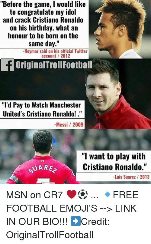"""idole: """"Before the game, I would like  to congratulate my idol  and crack Cristiano Ronaldo  on his birthday. what an  honour to be born on the  same day.""""  Neymar said on his official Twitter  account/ 2012  OriginalTrollFootball  """"I'd Pay to Watch Manchester  United's Cristiano Ronaldo!.""""  -Messi /2009  """"l want to play with  Cristiano Ronaldo.""""  -Luis Suarez 2013  UARE MSN on CR7 ❤️⚽️ ... 🔹FREE FOOTBALL EMOJI'S --> LINK IN OUR BIO!!! ➡️Credit: OriginalTrollFootball"""