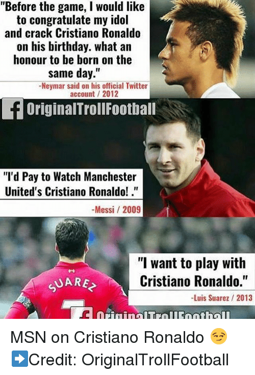 """idole: """"Before the game, I would like  to congratulate my idol  and crack Cristiano Ronaldo  on his birthday. what an  honour to be born on the  same day.""""  -Neymar said on his official Twitter  account 2012  OriginalTrollFootball  """"'d Pay to Watch Manchester  United's Cristiano Ronaldo!.  -Messi / 2009  """"I want to play with  Cristiano Ronaldo.""""  -Luis Suarez / 2013 MSN on Cristiano Ronaldo 😏 ➡️Credit: OriginalTrollFootball"""