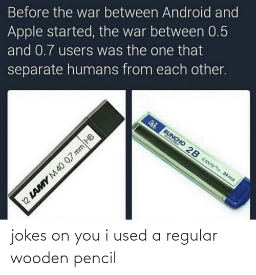 Jokes: Before the war between Android and  Apple started, the war between 0.5  and 0.7 users was the one that  separate humans from each other.  GG BUNCHO 2B 0.5x70o hn 24 PCS  NASIMEN  12 LAMY M40 0,7 mm HB jokes on you i used a regular wooden pencil