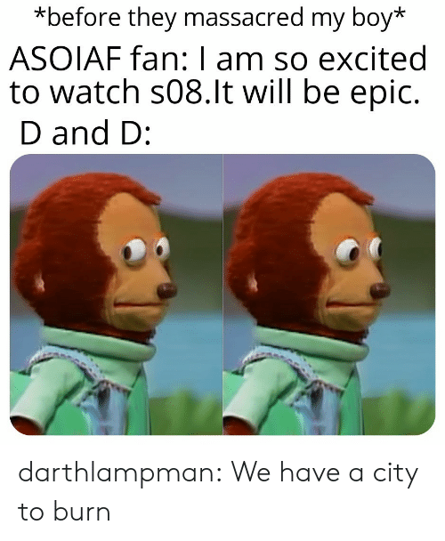 so excited: *before they massacred my boy*  ASOIAF fan: I am so excited  to watch s08.lt will be epic.  D and D: darthlampman:  We have a city to burn