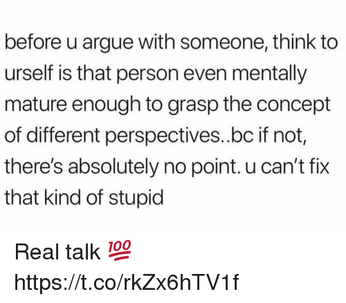 Arguing, Think, and Real: before u argue with someone, think to  urself is that person even mentally  mature enough to grasp the concept  of different perspectives..bc if not  there's absolutely no point. u can't fix  that kind of stupid Real talk 💯 https://t.co/rkZx6hTV1f