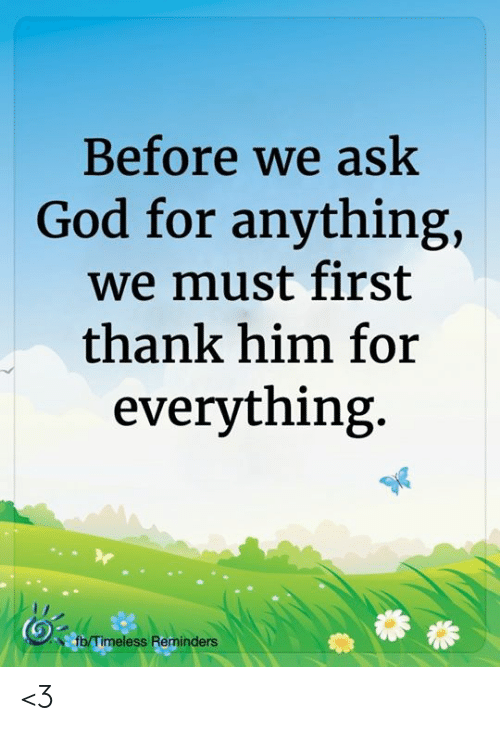 reminders: Before we ask  God for anything,  we must first  thank him for  everything.  fb/Timeless Reminders <3