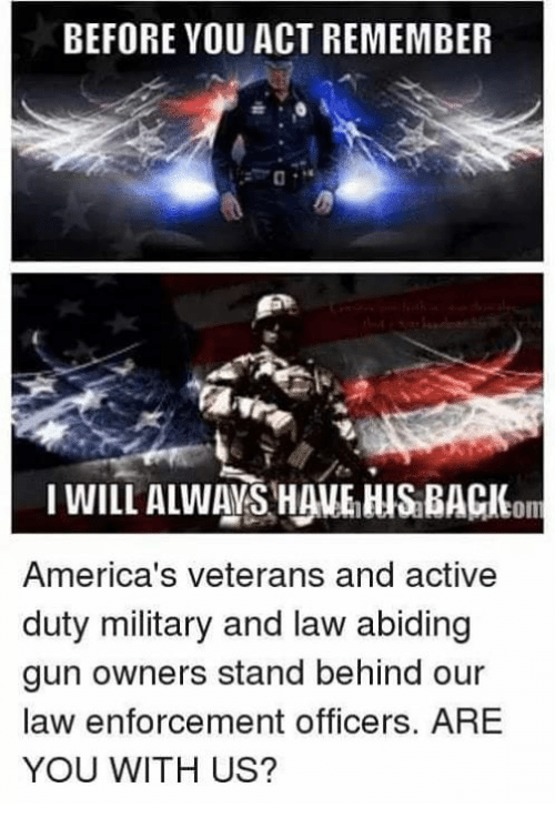 Memes, Military, and 🤖: BEFORE YOU ACT REMEMBER  America's veterans and active  duty military and law abiding  gun owners stand behind our  law enforcement officers. ARE  YOU WITH US?