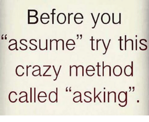 """methodical: Before you  """"assume"""" try this  crazy method  called """"asking"""""""