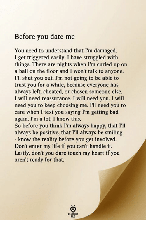 Bad, Life, and Date: Before you date me  You need to understand that I'm damaged.  I get triggered easily. I have struggled with  things. There are nights when I'm curled up on  a ball on the floor and I won't talk to anyone.  I'll shut you out. I'm not going to be able to  trust you for a while, because everyone has  always left, cheated, or chosen someone else.  I will need reassurance. I will need you. I will  need you to keep choosing me. I'll need you to  care when I text you saying I'm getting bad  again. I'm a lot, I know this.  So before you think I'm always happy, that I'lI  always be positive, that I'll always be smiling  know the reality before you get involved.  Don't enter my life if you can't handle it.  Lastly, don't you dare touch my heart if you  aren't ready for that.  RELATIONGHIP