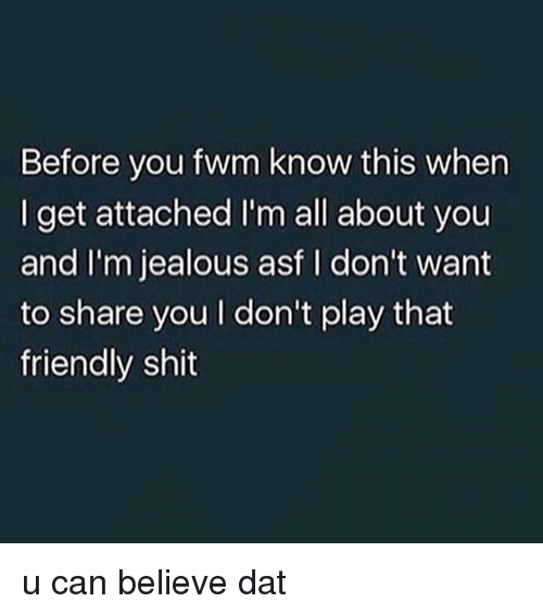 Im Jealous: Before you fwm know this when  I get attached I'm all about you  and I'm jealous asf I don't want  to share you I don't play that  friendly shit u can believe dat