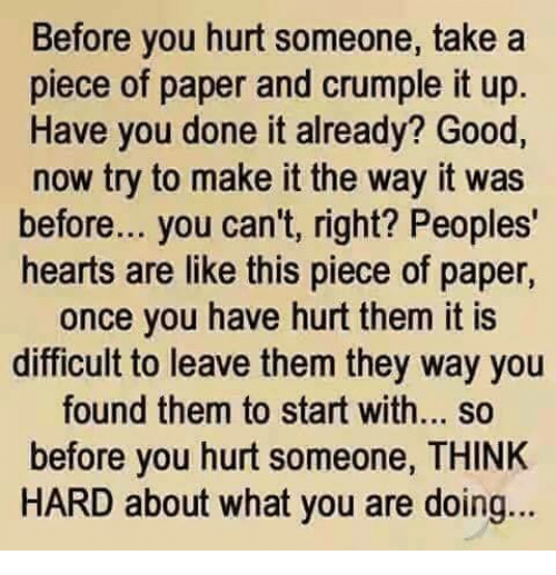 You Done It: Before you hurt someone, take a  piece of paper and crumple it up  Have you done it already? Good,  now try to make it the way it was  before... you can't, right? Peoples'  hearts are like this piece of paper,  once you have hurt them it is  difficult to leave them they way you  found them to start with... so  before you hurt someone, THINK  HARD about what you are doing...