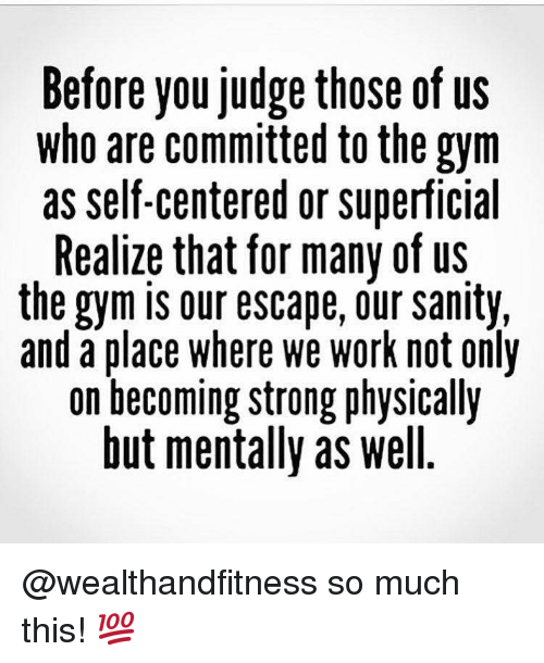 Gym, Work, and Strong: Before you Judge those of US  who are committed to the gym  as self-centered or superficial  Realize that for many of us  the gym is our escape, our sanity,  and a place where we work not only  on becoming strong physically  but mentally as well @wealthandfitness so much this! 💯