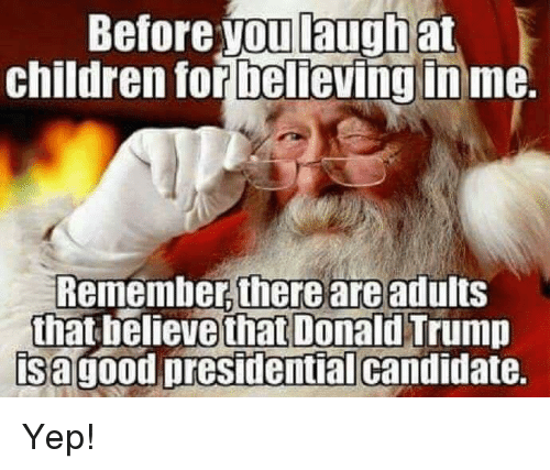 Presidential Candidates: Before you laugh at  children for believing in  me.  Remember there are adults  that believe that Donald  Trump  is a good presidential candidate. Yep!
