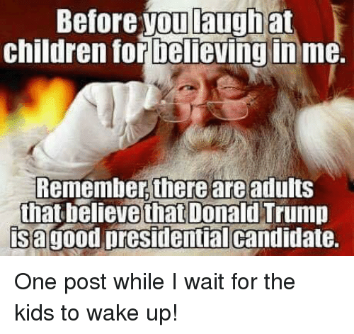 Presidential Candidates: Before you laugh at  children for believing in me.  Remember there are adults  that believe that Donald Trump  isagood presidential candidate. One post while I wait for the kids to wake up!