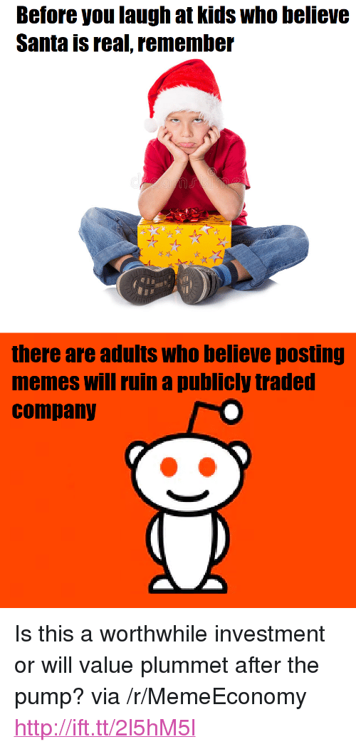 """Memes, Http, and Kids: Before you laugh at kids who believe  Santa is real, remember  there are adults who believe posting  memes will ruin a publicly traded  company <p>Is this a worthwhile investment or will value plummet after the pump? via /r/MemeEconomy <a href=""""http://ift.tt/2l5hM5l"""">http://ift.tt/2l5hM5l</a></p>"""