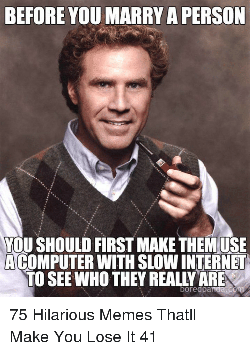 Internet, Memes, and Computer: BEFORE YOU MARRY A PERSON  YOU SHOULD FIRST MAKE THEMUSE  A COMPUTER WITH SLOW INTERNET  TO SEE WHO THEY REALLY ARE  boredpaida 75 Hilarious Memes Thatll Make You Lose It 41