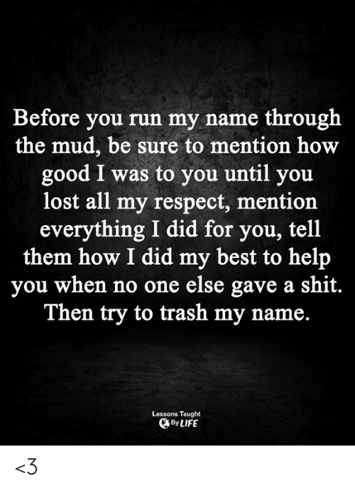You Lost: Before you run my name through  the mud, be sure to mention how  good I was to you until you  lost all my respect, mention  everything I did for you, tell  them how I did my best to help  you when no one else gave a shit.  Then try to trash my name.  Lessons Taught  By LIFE <3