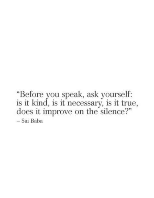 "True, Baba, and Silence: ""Before you speak, ask yourself:  is it kind, is it necessary, is it true,  does it improve on the silence?""  - Sai Baba"