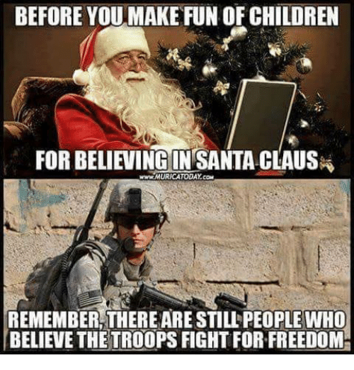 Children, Santa Claus, and Santa: BEFORE YOUMAKE FUN OF CHILDREN  FOR BELIEVINE IN SANTA CLAUS  www.MURICATODAY.com  REMEMBER THERE ARE STILL PEOPLE WHO  BELIEVE THETROOPS FIGHT FOR FREEDOM