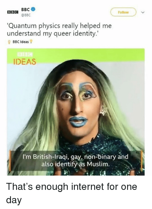 Internet, Memes, and Muslim: BEG @BBC  BBC  Follow  Quantum physics really helped me  understand my queer identity.'  BBC Ideas  IDEAS  I'm British-Iraqi, gay, non-binary and  also identify as Muslim. That's enough internet for one day