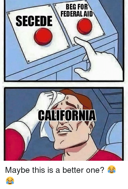 Memes, 🤖, and Beg: BEG FOR  FEDERAL AID  SECEDE  CALIFORNIA Maybe this is a better one? 😂😂