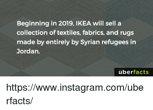 Rugs: Beginning in 2019, IKEA will sell a  collection of textiles, fabrics, and rugs  made by entirely by Syrian refugees in  Jordan.  uber  facts https://www.instagram.com/uberfacts/