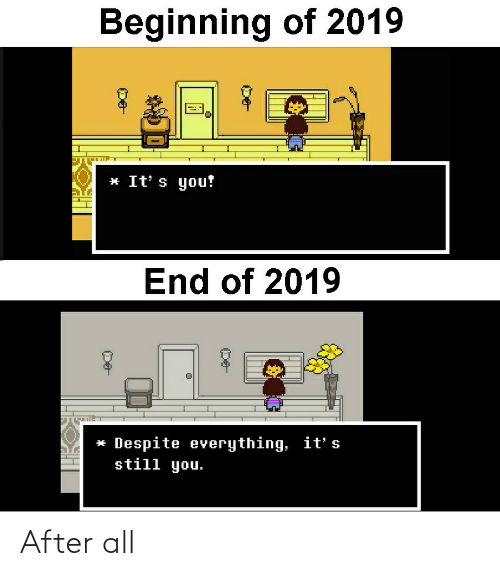 End Of: Beginning of 2019  * It' s you!  End of 2019  * Despite everything, it' s  still you. After all