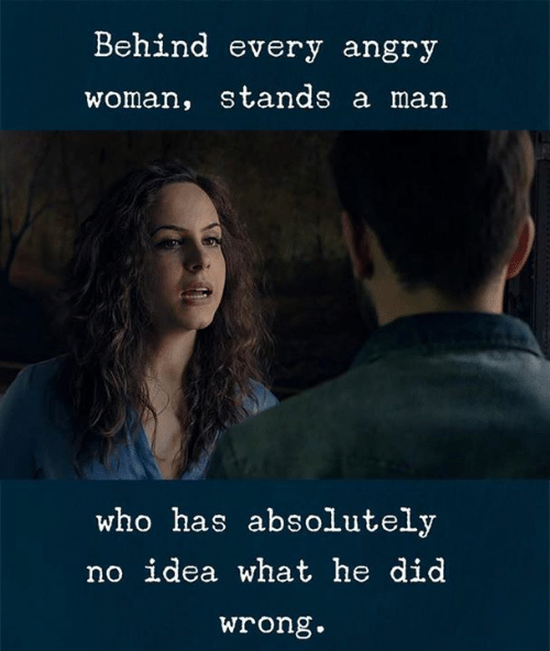 Angry, Idea, and Who: Behind every angry  woman, stands a man  who has absolutely  no idea what he did  wrong