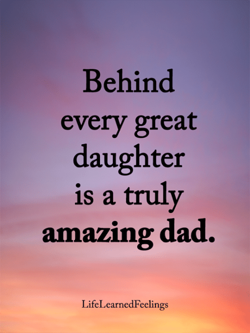 Dad, Memes, and Amazing: Behind  every great  daughter  is a truly  amazing dad.  LifeLearnedFeelings