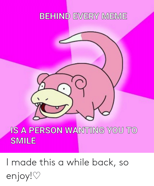 Every Meme: BEHIND EVERY MEME  IS A PERSON WANTING YOU TO  SMILE I made this a while back, so enjoy!♡