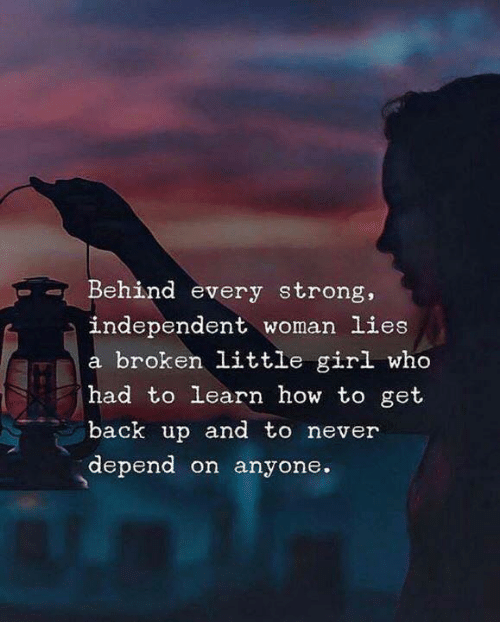 Girl, How To, and Strong: Behind every strong,  independent woman lies  a broken little girl who  had to learn how to get  back up and to never  depend on anyone.  -