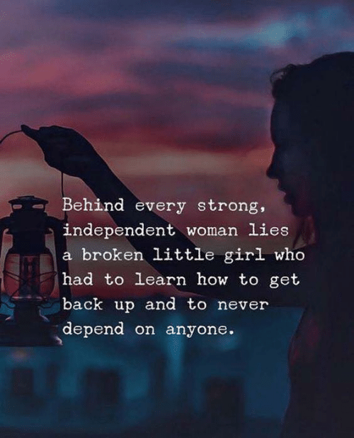 Get Back Up: Behind every strong,  independent woman lies  a broken little girl who  had to learn how to get  back up and to never  depend on anyone.