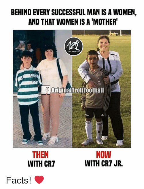 Facts, Memes, and Women: BEHIND EVERY SUCCESSFUL MAN IS A WOMEN  AND THAT WOMEN IS A 'MOTHER  ORGANIZATION  OriginalTroliFootball  THEN  WITH CR7  NOW  WITH CR7 JR. Facts! ❤️