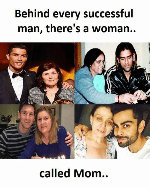 Behinde: Behind every successful  man, there's a woman..  called Mom..