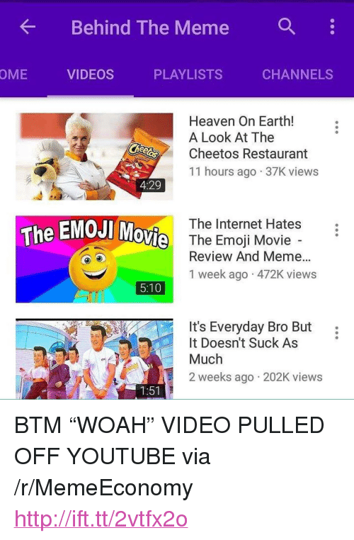 "Emoji Movie: Behind The Meme :  OME  VIDEOS  PLAYLISTS  CHANNELS  Heaven On Earth!  A Look At The  Cheetos Restaurant  11 hours ago 37K views  4:29  The Internet Hates  The EMOJI  ovie  The Emoji Movie  Review And Meme...  1 week ago 472K views  5:10  It's Everyday Bro But:  t Doesn't Suck As  Much  2 weeks ago 202K views  1:51 <p>BTM &ldquo;WOAH&rdquo; VIDEO PULLED OFF YOUTUBE via /r/MemeEconomy <a href=""http://ift.tt/2vtfx2o"">http://ift.tt/2vtfx2o</a></p>"