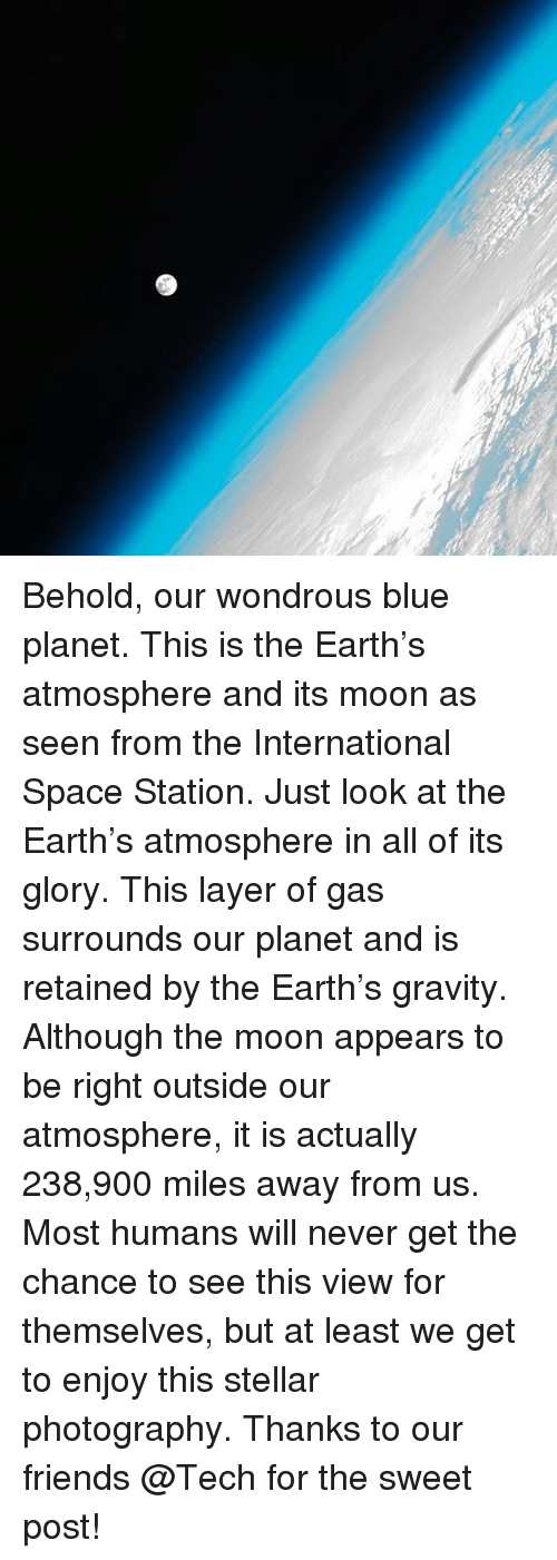 Memes, Gravity, and Layers: Behold, our wondrous blue planet. This is the Earth's atmosphere and its moon as seen from the International Space Station. Just look at the Earth's atmosphere in all of its glory. This layer of gas surrounds our planet and is retained by the Earth's gravity. Although the moon appears to be right outside our atmosphere, it is actually 238,900 miles away from us. Most humans will never get the chance to see this view for themselves, but at least we get to enjoy this stellar photography. Thanks to our friends @Tech for the sweet post!