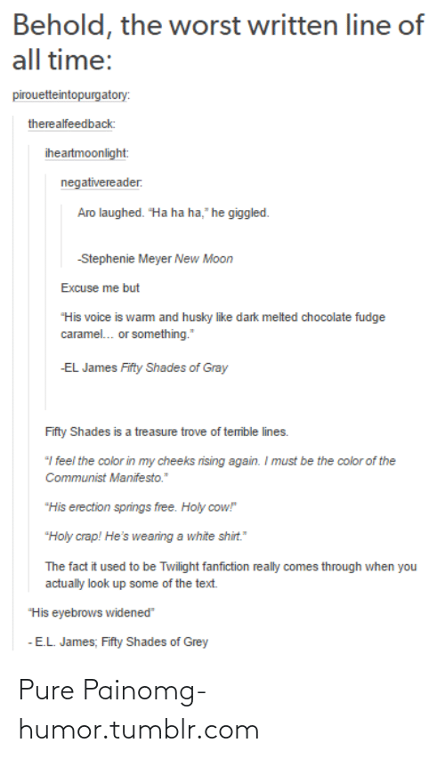 """Comes Through: Behold, the worst written line of  all time:  pirouetteintopurgatory:  therealfeedback:  iheartmoonlight:  negativereader.  Aro laughed. """"Ha ha ha,"""" he giggled.  -Stephenie Meyer New Moon  Excuse me but  """"His voice is wam and husky like dark melted chocolate fudge  caramel.. or something.""""  -EL James Fifty Shades of Gray  Fifty Shades is a treasure trove of temible lines.  """"I feel the color in my cheeks rising again. I must be the color of the  Communist Manifesto.""""  """"His erection springs free. Holy cow!  """"Holy crap! He's wearing a white shirt.""""  The fact it used to be Twilight fanfiction really comes through when you  actually look up some of the text.  """"His eyebrows widened""""  - E.L. James; Fifty Shades of Grey Pure Painomg-humor.tumblr.com"""