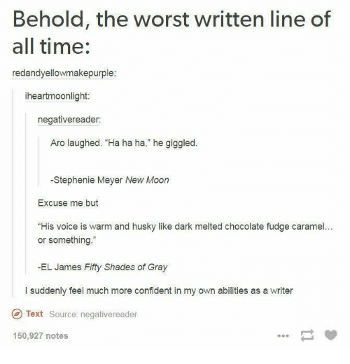 "Memes, The Worst, and Chocolate: Behold, the worst written line of  all time:  redandyellowmakepurple:  iheartmoonlight  negativereader:  Aro laughed. ""Ha ha ha,"" he giggled  -Stephenie Meyer New Moon  Excuse me but  ""His voice is warm and husky like dark melted chocolate fudge caramel...  or something.""  -EL James Fity Shades of Gray  l suddenly feel much more confident in my own abilities as a writer  Text Source: negativereader  150,927 notes"