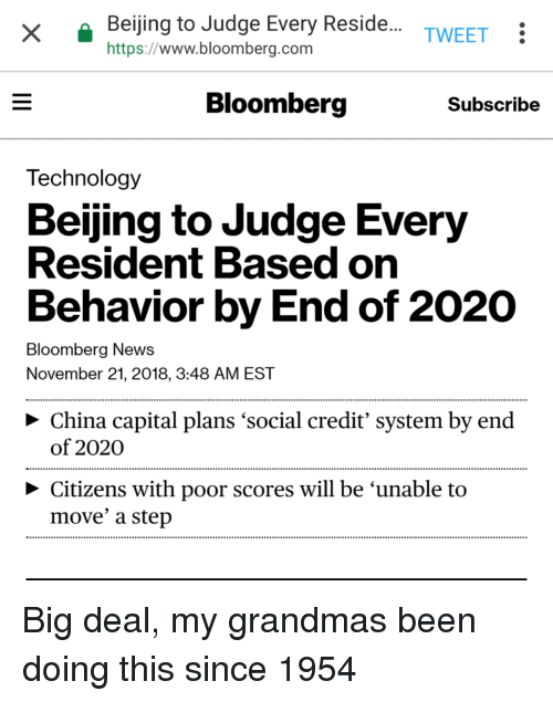 Beijing, Grandma, and News: Beijing to Judge Every Reside.  https://www.bloomberg.com  TWEET:  Bloomberg  Subscribe  Technology  Beijing to Judge Every  Resident Based on  Behavior by End of 2020  Bloomberg News  November 21, 2018, 3:48 AM EST  > China capital plans 'social credit' system by end  of 2020  Citizens with poor scores will be 'unable to  move' a step Big deal, my grandmas been doing this since 1954