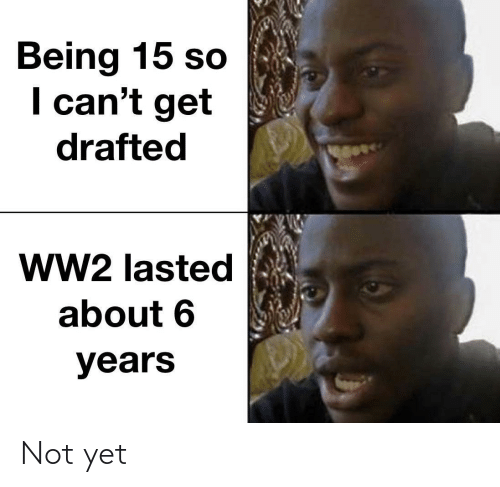 ww2: Being 15 so  I can't get  drafted  ww2 lasted  about 6  years Not yet