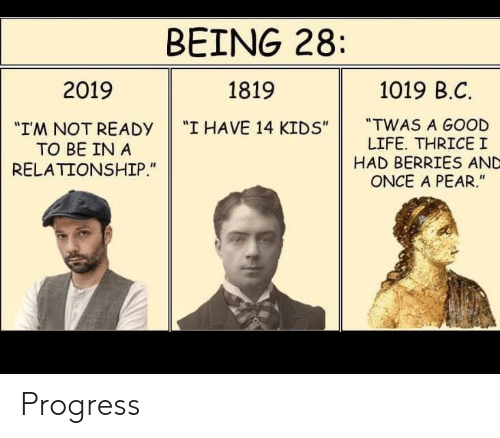 "Life, Good, and Kids: BEING 28  1019 B.C  2019  1819  ""TWAS A GOOD  LIFE. THRICEI  HAD BERRIES AND  ONCE A PEAR.""  ""I HAVE 14 KIDS""  ""IM NOT READY  TO BE IN A  RELATIONSHIP."" Progress"