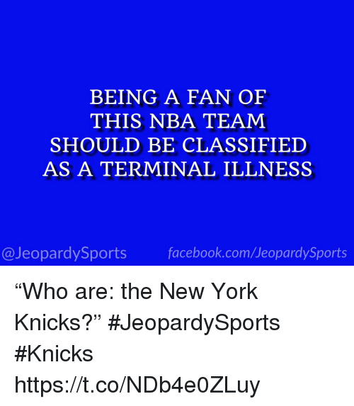 """New York Knicks: BEING A FAN OF  THIS NBA TEAM  SHOULD BE CLASSIFIED  AS A TERMINAL ILLNESS  @JeopardySportsfacebook.com/JeopardySports """"Who are: the New York Knicks?"""" #JeopardySports #Knicks https://t.co/NDb4e0ZLuy"""