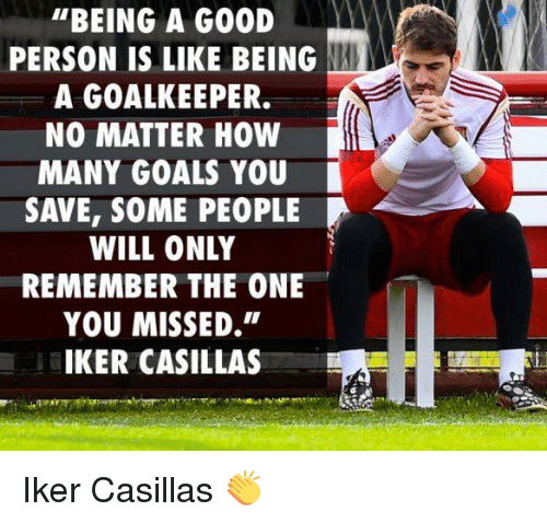 """Iker Casillas: """"BEING A G00D  PERSON IS LIKE BEING  A GOALKEEPER.  NO MATTER HOW  MANY GOALS YOU  SAVE, SOME PEOPLE  WILL ONLY  REMEMBER THE ONE  YOU MISSED.""""  IKER CASILLAS Iker Casillas 👏"""