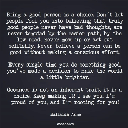 Conscious Effort: Being a good person is a choice. Don't let  people fool you into believing that truly  good people never have bad thoughts, are  never tempted by the easier path, by the  low road, never mess up or act out  selfishly. Never believe a person can be  good without making a conscious effort.  Every single time you do something good,  you've made a decision to make the world  a little brighter.  Goodness is not an inherent trait, it is a  choice. Keep making it! I see you, I'm  proud of you, and I'm rooting for you!  Mallaidh Anne  wordables.