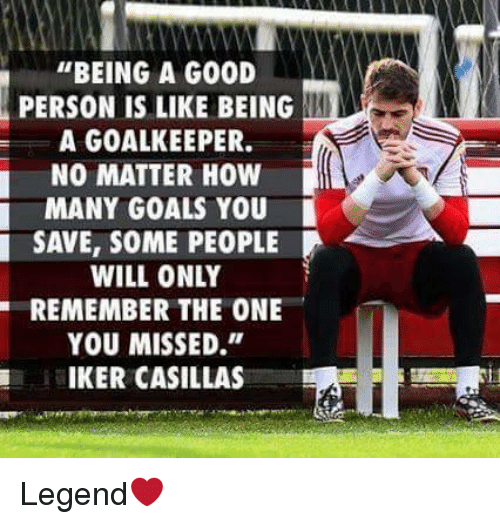 """Iker Casillas: """"BEING A GOOD  PERSON IS LIKE BEING  A GOALKEEPER.  NO MATTER HOW  MANY GOALS YOU  SAVE, SOME PEOPLE  WILL ONLY  YOU MISSED.""""  IKER CASILLAS Legend❤"""